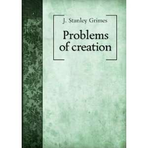 Problems of creation.: J. Stanley Grimes:  Books
