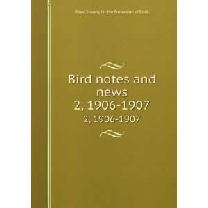 Bird notes and news. 2, 1906 1907 Royal Society for the